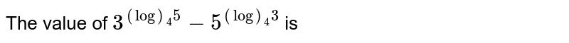 The value of `3^((log)_4 5)-5^((log)_4 3)` is
