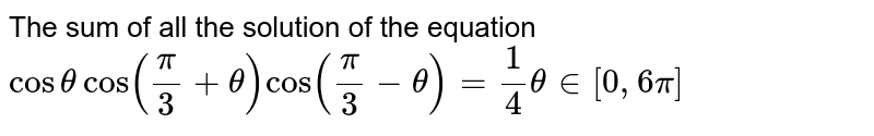 The sum of all the solution of the equation `costhetacos(pi/3+theta)cos(pi/3-theta)=1/4theta in [0,6pi]`