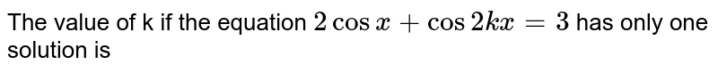 The value of k if the equation `2 cos x + cos 2kx=3` has only one solution is