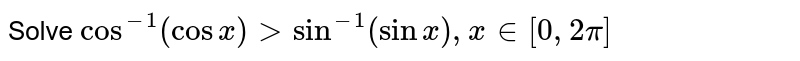 Solve `cos^(-1)(cosx)>sin^(-1)(sinx),x in [0,2pi]`