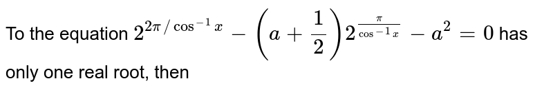 To the equation `2^(2pi//cos^(-1)x) - (a + (1)/(2)) 2^(pi/cos^(-1)x) -a^(2) = 0` has only one real root, then