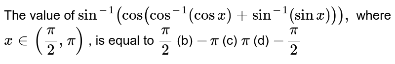 """The value of `sin^(-1)(""""cos""""(cos^(-1)(cosx)+sin^(-1)(sinx))),` where `x in (pi/2,pi)` , is equal to `pi/2`  (b) `-pi`  (c) `pi`  (d) `-pi/2`"""