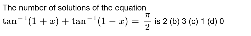The number of solutions of the equation `tan^(-1)(1+x)+tan^(-1)(1-x)=pi/2` is 2 (b) 3   (c) 1 (d)   0