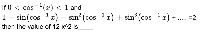 If `0 < cos^-1(x) <1` and ` 1+sin(cos^(-1)x)+sin^2(cos^(-1)x)+sin^3(cos^(-1)x) ` + ..... =2 then the value of 12 x^2 is____