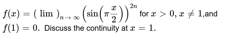 `f(x)=(lim)_(n->oo)(sin(pix/2))^(2n)` for `x >0,x!=1`,and `f(1)=0.`  Discuss the continuity at `x=1.`