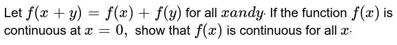 Let `f(x+y)=f(x)+f(y)` for all `xa n dydot` If the function `f(x)` is continuous at `x=0,` show that `f(x)` is continuous for all `xdot`