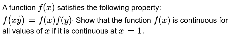 A function `f(x)` satisfies the following property: `f(xdoty)=f(x)f(y)dot` Show that the function `f(x)` is continuous for all values of `x` if it is continuous at `x=1.`