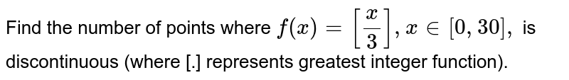 Find the number of points where `f(x)=[x/3],x in [0, 30],` is discontinuous (where [.] represents greatest integer function).