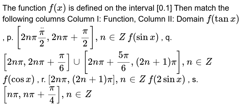 The function `f(x)` is defined on the interval [0.1] Then match the following columns Column I:   Function, Column II: Domain `f(tanx)` , p. `[2npiddotpi/2,2npi+pi/2],n in  Z`  `f(sinx)` , q. `[2npi,2npi+pi/6]uu[2npi+(5pi)/6,(2n+1)pi],n in  Z`  `f(cosx)` , r. `[2npi,(2n+1)pi],n in  Z`  `f(2sinx)` , s. `[npi,npi+pi/4],n in  Z`