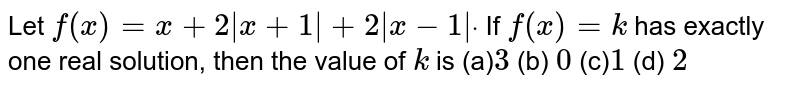 Let `f(x)=x+2|x+1|+2|x-1|dot` If `f(x)=k` has exactly one real solution, then the value of `k` is (a)`3` (b)  ` 0` (c)` 1`   (d) `2`