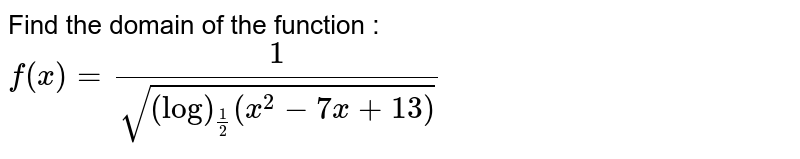 Find the domain of the function : `f(x)=1/(sqrt((log)_(1/2)(x^2-7x+13)))`