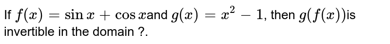 If  `f(x)=sinx+cosx `and `g(x)=x^2-1`, then `g(f (x)) `is invertible in the domain ?.