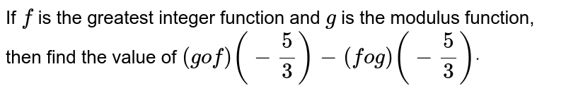 If `f` is the greatest integer function and `g` is the modulus function, then find the value of `(gof)(-5/3)-(fog)(-5/3)dot`