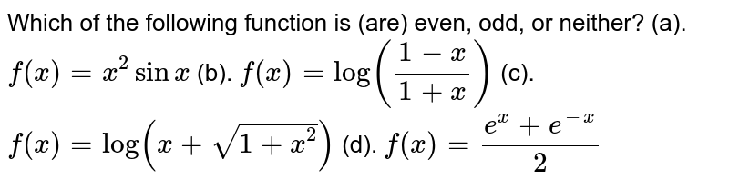 Which of the following function is (are) even, odd, or neither?  (a). `f(x)=x^2sinx`   (b). `f(x)=log((1-x)/(1+x))`   (c). `f(x)=log(x+sqrt(1+x^2))`   (d). `f(x)=(e^x+e^(-x))/2`