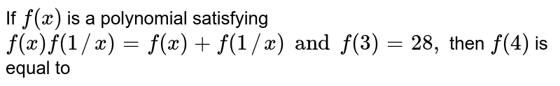 If `f(x)` is a polynomial  satisfying `f(x)f(1//x)=f(x) +f(1//x) and f(3)=28,` then `f(4)` is equal to