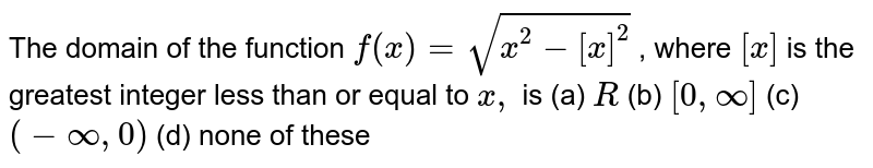 The domain of the function `f(x)=sqrt(x^2-[x]^2)` , where `[x]` is the greatest integer less than or equal to `x ,` is (a) `R`  (b) `[0,oo]`  (c) `(-oo,0)`  (d) none of these