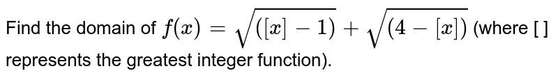Find the domain of `f(x)=sqrt(([x]-1))+sqrt((4-[x]))`  (where [ ] represents the greatest integer function).