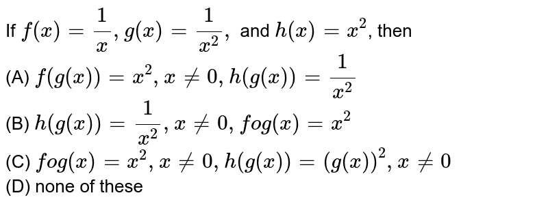 If `f(x)=1/x ,g(x)=1/(x^2),` and `h(x)=x^2`, then <br>    (A) `f(g(x))=x^2,x!=0,h(g(x))=1/(x^2)`  <br>   (B) `h(g(x))=1/(x^2),x!=0,fog(x)=x^2` <br>   (C)  `fog(x)=x^2,x!=0,h(g(x))=(g(x))^2,x!=0` <br>  (D) none of these