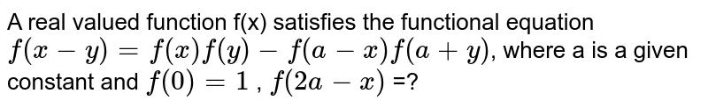 A real valued function f(x) satisfies the functional equation  `f(x-y) = f(x) f(y) - f(a-x) f(a+y)`, where a is a given constant and `f(0)=1` , `f(2a-x)` =?