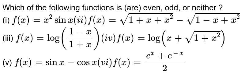 """Which of the following functions is (are) even, odd, or neither ? <br> (i) `f(x)=x^(2)sinx """"    (ii) """" f(x)=sqrt(1+x+x^(2))-sqrt(1-x+x^(2)) ` <br>  (iii) `f(x)=log((1-x)/(1+x)) """"   (iv) """" f(x)=log(x+sqrt(1+x^(2)))` <br> (v) `f(x)=sinx-cosx """"    (vi) """" f(x)=(e^(x)+e^(-x))/(2)`"""
