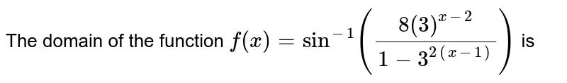 The domain of the function `f(x)=sin^(-1)((8(3)^(x-2))/(1-3^(2(x-1))))` is