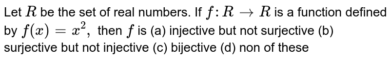 Let `R` be the set of real numbers. If `f:R->R` is a function defined by `f(x)=x^2,` then `f` is (a)  injective but not surjective (b) surjective but not injective (c) bijective (d) non of these