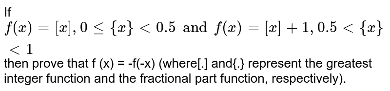 If `f(x) = [x] , 0<= {x} < 0.5 and f(x) = [x]+1 , 0.5<{x}<1 ` then prove that f (x) = -f(-x) (where[.] and{.} represent the greatest integer function and the fractional part function, respectively).