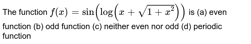 The function `f(x)=sin(log(x+sqrt(1+x^2)))` is (a) even function (b) odd function (c) neither even nor odd (d)   periodic function