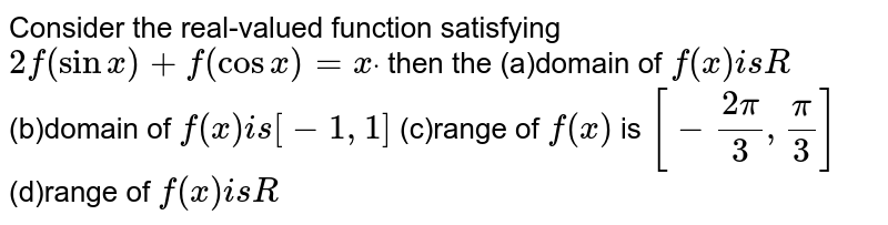 Consider the real-valued function satisfying `2f(sinx)+f(cosx)=xdot` then the (a)domain of `f(x)i sR`  (b)domain of `f(x)i s[-1,1]`  (c)range of `f(x)` is `[-(2pi)/3,pi/3]`  (d)range of `f(x)i sR`