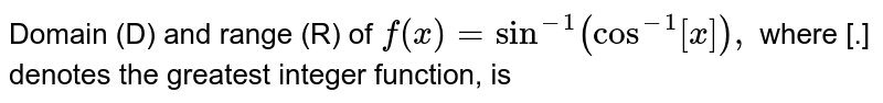 Domain (D) and range (R) of `f(x)=sin^(-1)(cos^(-1)[x]),` where [.] denotes the greatest integer function, is