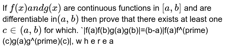 If `f(x)a n dg(x)` are continuous functions in `[a , b]` and are differentiable in`(a , b)` then prove that there exists at least one `c in (a , b)` for which. `|f(a)f(b)g(a)g(b)|=(b-a)|f(a)f^(prime)(c)g(a)g^(prime)(c)|, w h e r e a<c<b
