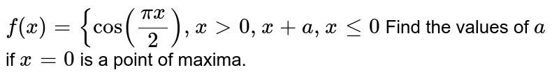 `f(x)={cos((pix)/2),x >0,               x+a ,xlt=0`  Find the values of `a` if `x=0` is a point of maxima.