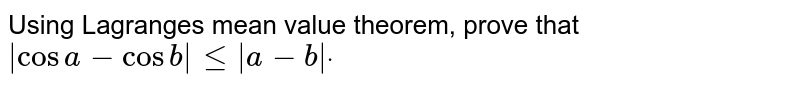 Using Lagranges mean value theorem, prove that `|cosa-cosb|<=|a-b|dot`