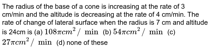 The radius of the base of a cone is increasing at the rate of 3 cm/min   and the altitude is decreasing at the rate of 4 cm/min. The rate of change of   lateral surface when the radius is 7 cm and altitude is 24cm is (a) `108pic m^2//min`  (b) `54pic m^2//min` (c) `27pic m^2//min`  (d) none of these