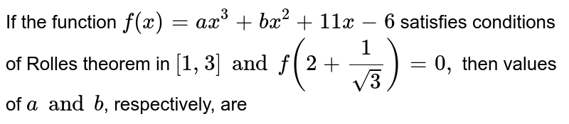 If the function `f(x)=a x^3+b x^2+11 x-6` satisfies conditions of Rolles theorem in `[1,3] and  f'(2+1/(sqrt(3)))=0,` then values of `a and b`, respectively, are <br>