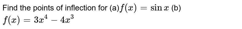 Find the points of inflection for  (a)`f(x)=sinx`   (b)`f(x)=3x^4-4x^3`