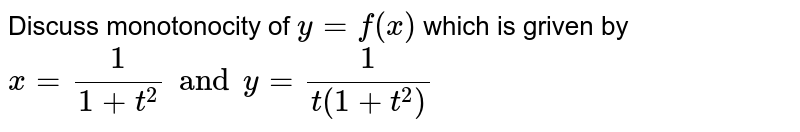 Discuss monotonocity of `y=f(x)` which is griven by  `x=1/(1+t^2) and y=1/(t(1+t^2))`