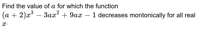 Find the value of `a` for which the function `(a+2)x^3-3a x^2+9a x-1` decreases montonically for all real `xdot`
