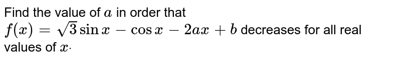 Find the value of `a` in order that `f(x)=sqrt(3)sinx-cosx-2a x+b` decreases for all real values of `xdot`
