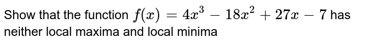Show that the function `f(x)=4x^3-18x^2+27x-7` has neither local maxima and local minima