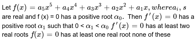 """Let `f(x)=a_(5)x^(5)+a_(4)x^(4)+a_(3)x^(3)+a_(2)x^(2)+a_(1)x, """"where"""" a_(i),s` are real and f (x) = 0 has a positive root `alpha_(0).` Then `f^(prime)(x)=0` has a positive root `alpha_1` such that 0 < `alpha_1` < `alpha_0`  `f^(prime)(x)=0` has at least two real roots `f^('')(x)=0` has at least one real root none of these"""