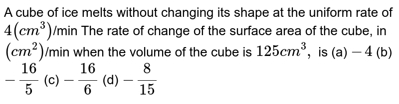 A cube of ice melts without changing its shape at the uniform rate   of `4(c m^3)`/min The rate of change of the surface area of the cube, in `(c m^2)`/min when the volume of the cube is `125c m^3,` is (a) `-4`  (b) `-(16)/5`  (c) `-(16)/6`  (d) `-8/(15)`