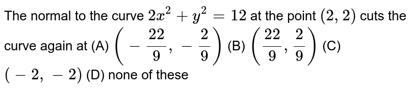 The normal to the curve `2x^2+y^2=12` at the point `(2,2)` cuts the curve again at (A) `(-(22)/9,-2/9)`  (B) `((22)/9,2/9)`  (C) `(-2,-2)`  (D) none of these