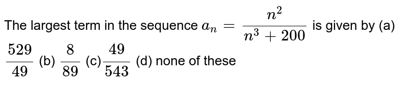 The largest term in the sequence `a_n=(n^2)/(n^3+200)` is given by (a)`(529)/(49)`  (b) `8/(89)`  (c)`(49)/(543)`  (d) none of these