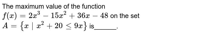 The maximum value of the function `f(x)=2x^3-15 x^2+36 x-48` on the set `A={x x^ 2+20lt=9x}` is______.