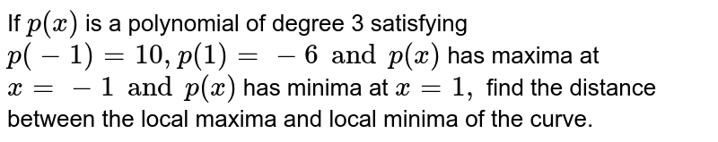 If `p(x)` is a polynomial of degree 3 satisfying `p(-1)=10 ,   p(1) =-6 and p(x)` has maxima at `x=-1 and p'(x)` has minima at `x=1,` find the distance between the local maxima and local minima of the curve.