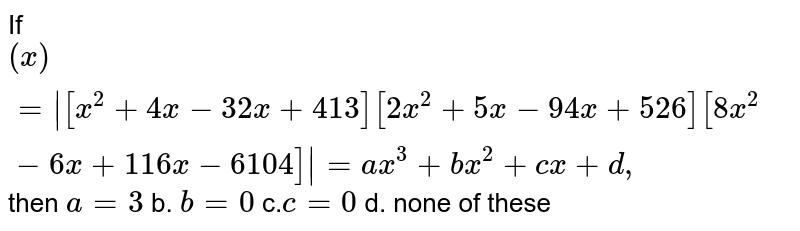 If `(x)= [x^2+4x-3 2x+4 13]  [2x^2+5x-9 4x+5 26]  [ 8x^2-6x+1 16 x-6 104] =a x^3+b x^2+c x+d ,` then `a=3` b. `b=0`  c.`c=0` d. none of these