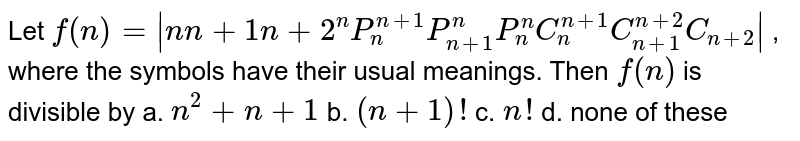 Let `f(n)=|n n+1 n+2 ^n P_n^(n+1)P_(n+1)^n P_n^n C_n^(n+1)C_(n+1)^(n+2)C_(n+2)|` , where the symbols have their usual meanings. Then `f(n)` is divisible by a. `n^2+n+1` b. `(n+1)!`  c. `n !` d. none of these