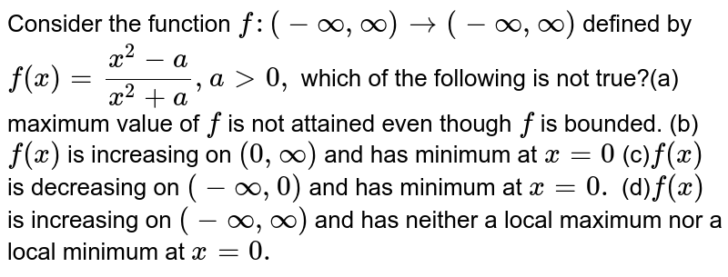 Consider the function `f:(-oo,oo)to(-oo,oo)` defined by `f(x)=(x^2-a)/(x^2+a),a >0,`  which of the following is not true?(a) maximum value of `f` is not attained even though `f` is   bounded. (b)`f(x)` is increasing on `(0,oo)` and has minimum at `x=0`  (c)`f(x)` is decreasing on `(-oo,0)` and has minimum at `x=0.`  (d)`f(x)` is increasing on `(-oo,oo)` and has neither a local maximum   nor a local minimum at `x=0.`