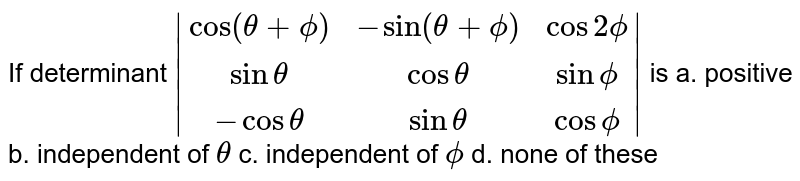 If determinant ` [cos(theta+phi),-sin(theta+phi),cos2phi],[sin theta,costheta, sinphi],[-costheta,sintheta,cosphi] ` is a. positive   b. independent of `theta`  c. independent of `phi` d. none of these